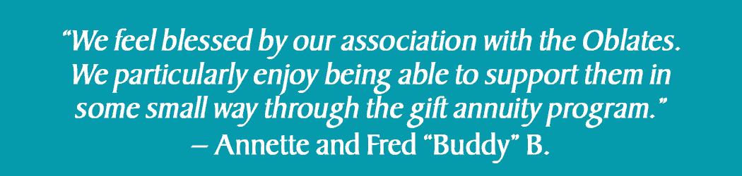 We feel blessed by our association with the Oblates.  We particularly enjoy being able to support them in some small way through the gift annuity program.  Annette and Fred