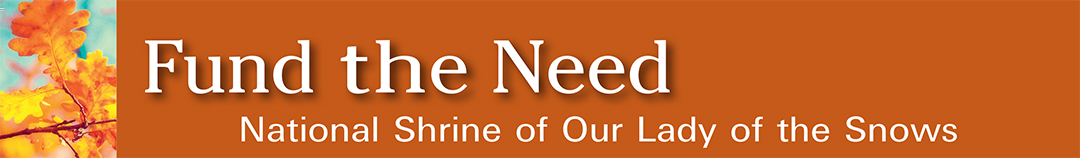 Fund the Need  - National Shrine of Our Lady of the Snows